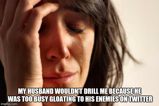 First World Problems Meme | MY HUSBAND WOULDN'T DRILL ME BECAUSE HE WAS TOO BUSY GLOATING TO HIS ENEMIES ON TWITTER | image tagged in memes,first world problems | made w/ Imgflip meme maker