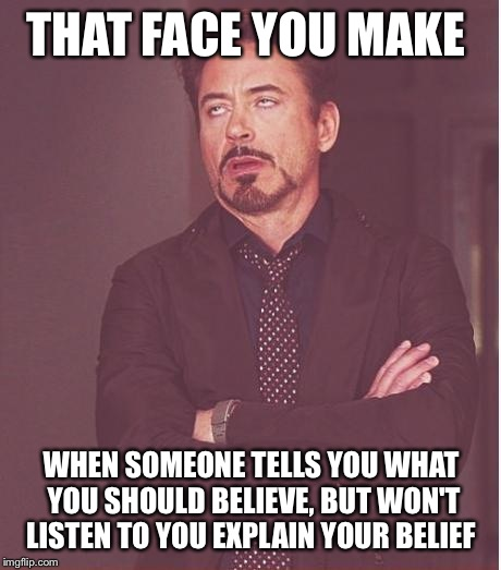 Face You Make Robert Downey Jr Meme | THAT FACE YOU MAKE WHEN SOMEONE TELLS YOU WHAT YOU SHOULD BELIEVE, BUT WON'T LISTEN TO YOU EXPLAIN YOUR BELIEF | image tagged in memes,face you make robert downey jr | made w/ Imgflip meme maker