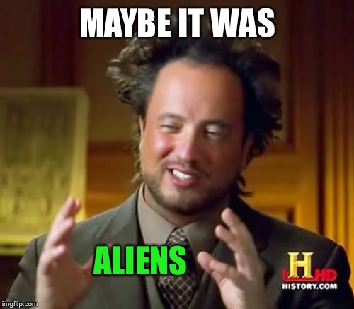 Ancient Aliens Meme | MAYBE IT WAS ALIENS | image tagged in memes,ancient aliens | made w/ Imgflip meme maker