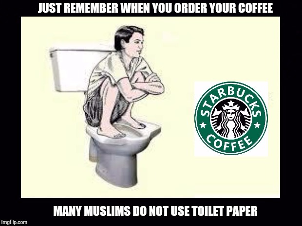 Starbucks is hiring 10 000 refugees | JUST REMEMBER WHEN YOU ORDER YOUR COFFEE MANY MUSLIMS DO NOT USE TOILET PAPER | image tagged in starbucks,refugees,toilet,no more toilet paper,unsanitary | made w/ Imgflip meme maker