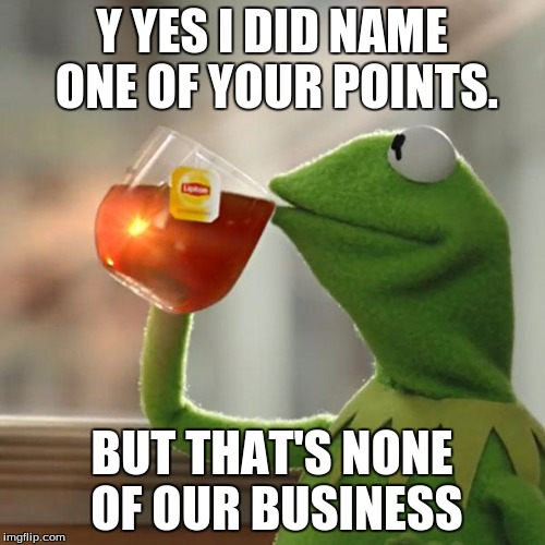 But Thats None Of My Business Meme | Y YES I DID NAME ONE OF YOUR POINTS. BUT THAT'S NONE OF OUR BUSINESS | image tagged in memes,but thats none of my business,kermit the frog | made w/ Imgflip meme maker