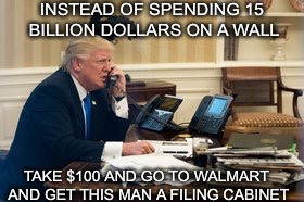 INSTEAD OF SPENDING 15 BILLION DOLLARS ON A WALL TAKE $100 AND GO TO WALMART AND GET THIS MAN A FILING CABINET | image tagged in memes,donald trump,donald trump memes,trump memes,never trump,funny memes | made w/ Imgflip meme maker