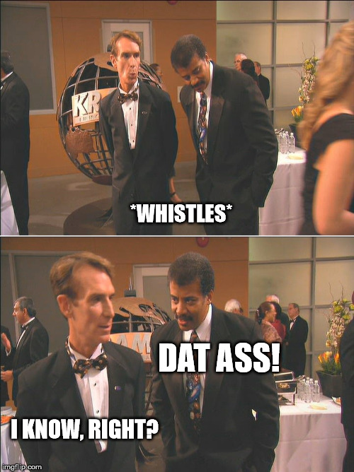 Dat Ass! | *WHISTLES* DAT ASS! I KNOW, RIGHT? | image tagged in stargate atlantis bill and neal,neal degrasse tyson,bill nye the science guy,stargate atlantis | made w/ Imgflip meme maker