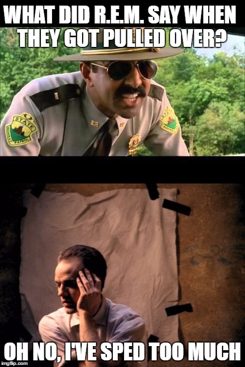 another one for the music nerds | WHAT DID R.E.M. SAY WHEN THEY GOT PULLED OVER? OH NO, I'VE SPED TOO MUCH | image tagged in memes,super troopers | made w/ Imgflip meme maker