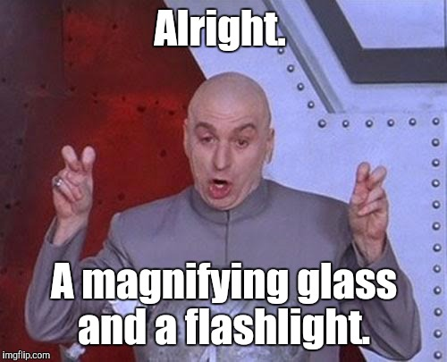 Dr Evil Laser Meme | Alright. A magnifying glass and a flashlight. | image tagged in memes,dr evil laser | made w/ Imgflip meme maker