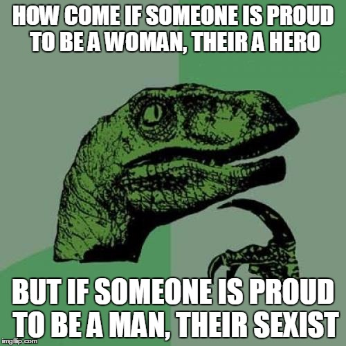 Philosoraptor Meme | HOW COME IF SOMEONE IS PROUD TO BE A WOMAN, THEIR A HERO BUT IF SOMEONE IS PROUD TO BE A MAN, THEIR SEXIST | image tagged in memes,philosoraptor | made w/ Imgflip meme maker
