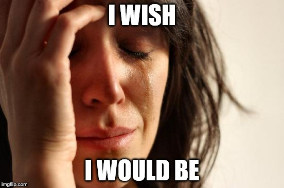 First World Problems Meme | I WISH I WOULD BE | image tagged in memes,first world problems | made w/ Imgflip meme maker