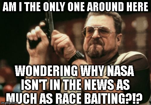 I think it would help more than race baiting |  AM I THE ONLY ONE AROUND HERE; WONDERING WHY NASA ISN'T IN THE NEWS AS MUCH AS RACE BAITING?!? | image tagged in memes,am i the only one around here,biased media,donald trump approves,nasa,priorities | made w/ Imgflip meme maker