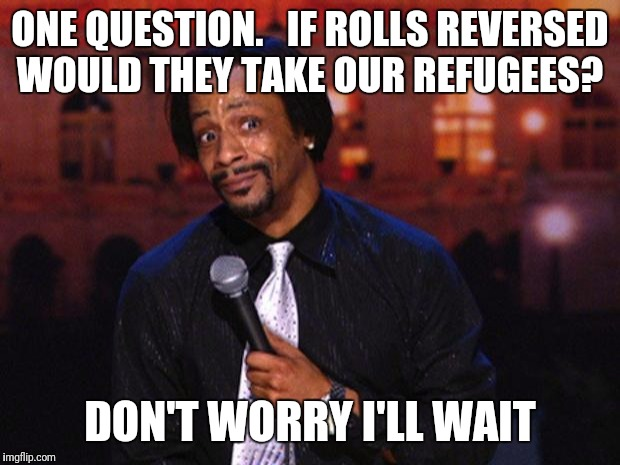 Katt Williams  |  ONE QUESTION.   IF ROLLS REVERSED WOULD THEY TAKE OUR REFUGEES? DON'T WORRY I'LL WAIT | image tagged in katt williams | made w/ Imgflip meme maker