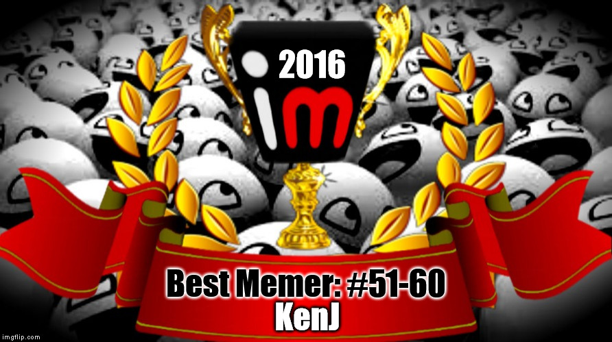 2016 imgflip Award Winner for Best Memer: #51-60 | 2016 Best Memer: #51-60 KenJ | image tagged in 2016 imgflip awards,first annual,best memer brackets,winner,kenj | made w/ Imgflip meme maker