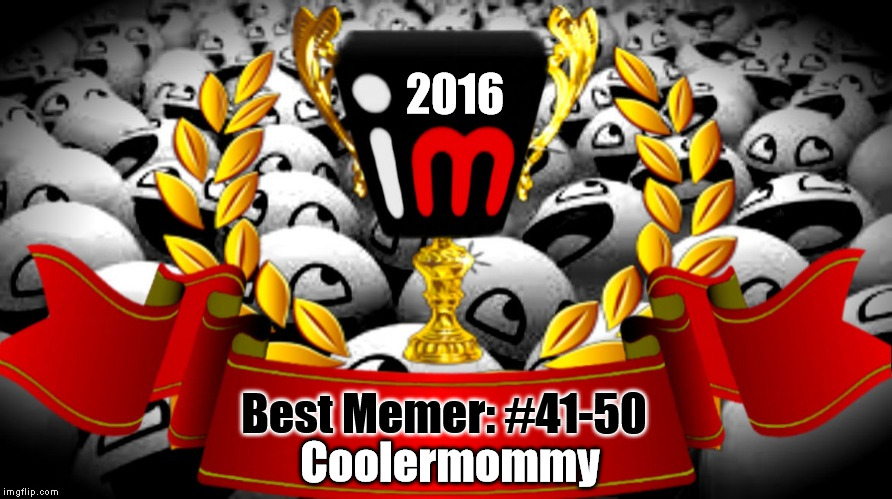 2016 imgflip Award Winner for Best Memer: #41-50 | 2016 Best Memer: #41-50 Coolermommy | image tagged in 2016 imgflip awards,first annual,best memer brackets,coolermommy,coolermommy20,40_something | made w/ Imgflip meme maker