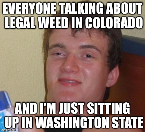 10 Guy Meme | EVERYONE TALKING ABOUT LEGAL WEED IN COLORADO AND I'M JUST SITTING UP IN WASHINGTON STATE | image tagged in memes,10 guy | made w/ Imgflip meme maker