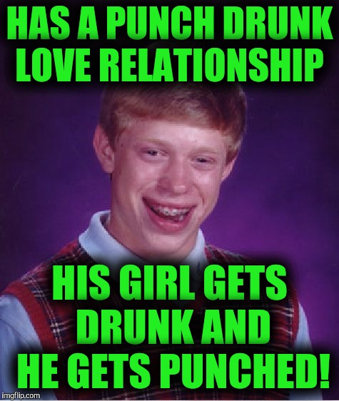 Bad Luck Brian Meme | HAS A PUNCH DRUNK LOVE RELATIONSHIP HIS GIRL GETS DRUNK AND HE GETS PUNCHED! | image tagged in memes,bad luck brian | made w/ Imgflip meme maker