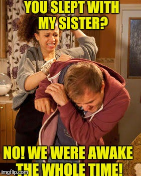 battered husband | YOU SLEPT WITH MY SISTER? NO! WE WERE AWAKE THE WHOLE TIME! | image tagged in battered husband | made w/ Imgflip meme maker