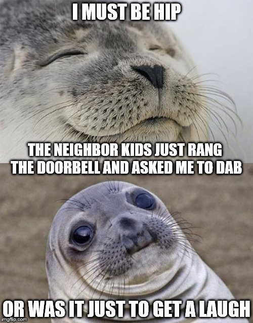 This Just Happened :D - I Heard A Chatter Of Voices At My Front Door And Then ... | I MUST BE HIP OR WAS IT JUST TO GET A LAUGH THE NEIGHBOR KIDS JUST RANG THE DOORBELL AND ASKED ME TO DAB | image tagged in memes,short satisfaction vs truth,dab | made w/ Imgflip meme maker