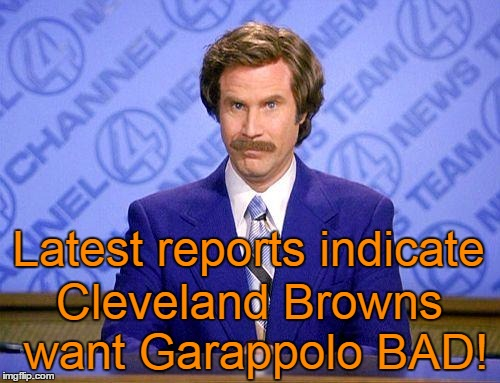 anchorman news update | Latest reports indicate Cleveland Browns want Garappolo BAD! | image tagged in anchorman news update | made w/ Imgflip meme maker