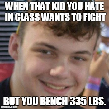 Confidence | WHEN THAT KID YOU HATE IN CLASS WANTS TO FIGHT BUT YOU BENCH 335 LBS. | image tagged in confidence | made w/ Imgflip meme maker