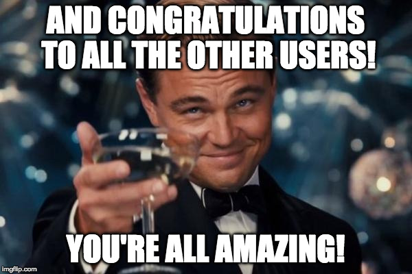 Leonardo Dicaprio Cheers Meme | AND CONGRATULATIONS TO ALL THE OTHER USERS! YOU'RE ALL AMAZING! | image tagged in memes,leonardo dicaprio cheers | made w/ Imgflip meme maker