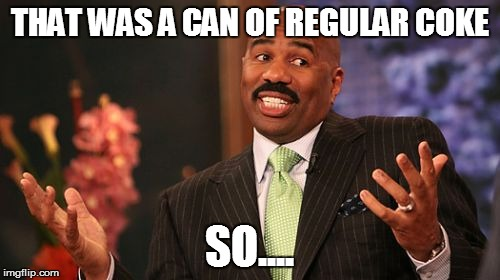 Steve Harvey Meme | THAT WAS A CAN OF REGULAR COKE SO.... | image tagged in memes,steve harvey | made w/ Imgflip meme maker