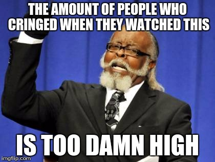 Too Damn High Meme | THE AMOUNT OF PEOPLE WHO CRINGED WHEN THEY WATCHED THIS IS TOO DAMN HIGH | image tagged in memes,too damn high | made w/ Imgflip meme maker