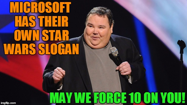 Stand-up comedian | MICROSOFT HAS THEIR OWN STAR WARS SLOGAN MAY WE FORCE 10 ON YOU! | image tagged in smile | made w/ Imgflip meme maker