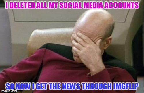 Captain Picard Facepalm Meme | I DELETED ALL MY SOCIAL MEDIA ACCOUNTS SO NOW I GET THE NEWS THROUGH IMGFLIP | image tagged in memes,captain picard facepalm | made w/ Imgflip meme maker