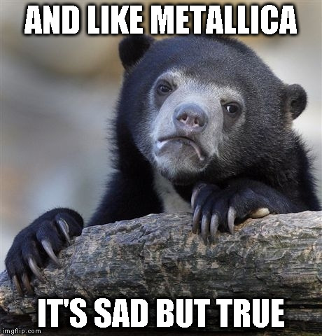 Confession Bear Meme | AND LIKE METALLICA IT'S SAD BUT TRUE | image tagged in memes,confession bear | made w/ Imgflip meme maker