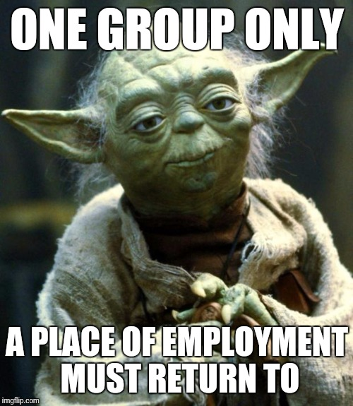 Star Wars Yoda Meme | ONE GROUP ONLY A PLACE OF EMPLOYMENT MUST RETURN TO | image tagged in memes,star wars yoda | made w/ Imgflip meme maker