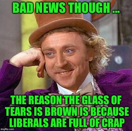 Creepy Condescending Wonka Meme | BAD NEWS THOUGH ... THE REASON THE GLASS OF TEARS IS BROWN IS BECAUSE LIBERALS ARE FULL OF CRAP | image tagged in memes,creepy condescending wonka | made w/ Imgflip meme maker