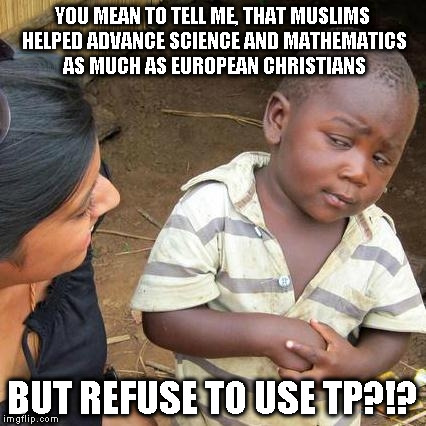 Third World Skeptical Kid Meme | YOU MEAN TO TELL ME, THAT MUSLIMS HELPED ADVANCE SCIENCE AND MATHEMATICS AS MUCH AS EUROPEAN CHRISTIANS BUT REFUSE TO USE TP?!? | image tagged in memes,third world skeptical kid | made w/ Imgflip meme maker