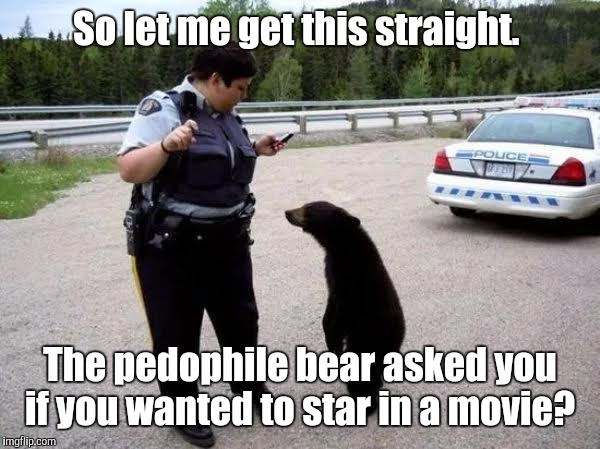 Cop With Cub | So let me get this straight. The pedophile bear asked you if you wanted to star in a movie? | image tagged in cop with cub | made w/ Imgflip meme maker