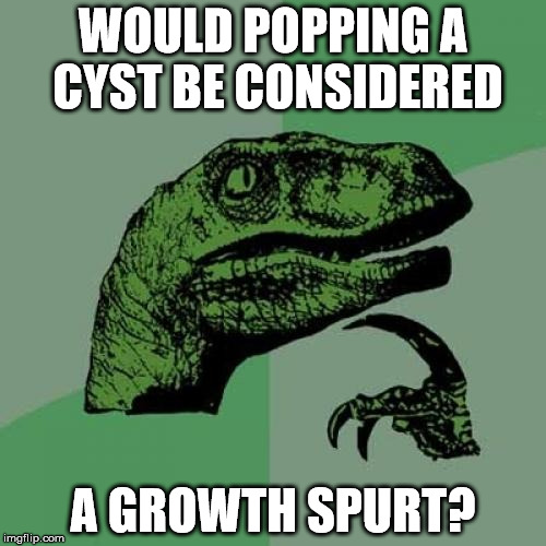Philosoraptor Meme | WOULD POPPING A CYST BE CONSIDERED A GROWTH SPURT? | image tagged in memes,philosoraptor | made w/ Imgflip meme maker