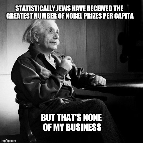STATISTICALLY JEWS HAVE RECEIVED THE GREATEST NUMBER OF NOBEL PRIZES PER CAPITA BUT THAT'S NONE OF MY BUSINESS | made w/ Imgflip meme maker