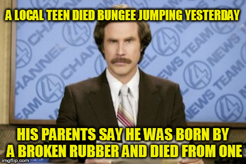Ron Burgundy Meme | A LOCAL TEEN DIED BUNGEE JUMPING YESTERDAY HIS PARENTS SAY HE WAS BORN BY A BROKEN RUBBER AND DIED FROM ONE | image tagged in memes,ron burgundy | made w/ Imgflip meme maker
