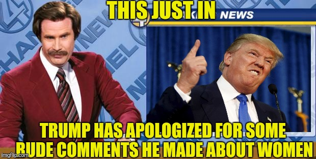 THIS JUST IN TRUMP HAS APOLOGIZED FOR SOME RUDE COMMENTS HE MADE ABOUT WOMEN | made w/ Imgflip meme maker