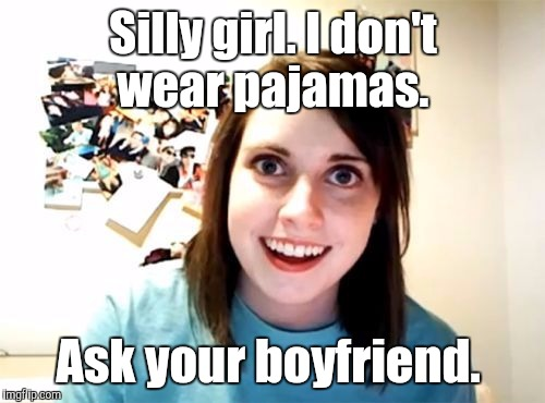 j5jqn.jpg | Silly girl. I don't wear pajamas. Ask your boyfriend. | image tagged in j5jqnjpg | made w/ Imgflip meme maker