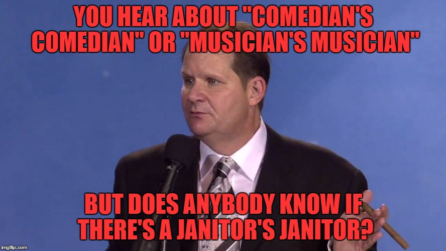 "how about a undertaker's undertaker or a welder's welder? these are the thoughts that keep me single | YOU HEAR ABOUT ""COMEDIAN'S COMEDIAN"" OR ""MUSICIAN'S MUSICIAN"" BUT DOES ANYBODY KNOW IF THERE'S A JANITOR'S JANITOR? 