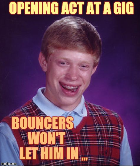 Bad Luck Brian Meme | OPENING ACT AT A GIG BOUNCERS     WON'T       LET HIM IN ,,, | image tagged in memes,bad luck brian | made w/ Imgflip meme maker