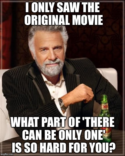 The Most Interesting Man In The World Meme | I ONLY SAW THE ORIGINAL MOVIE WHAT PART OF 'THERE CAN BE ONLY ONE' IS SO HARD FOR YOU? | image tagged in memes,the most interesting man in the world | made w/ Imgflip meme maker