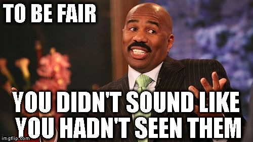 Steve Harvey Meme | TO BE FAIR YOU DIDN'T SOUND LIKE YOU HADN'T SEEN THEM | image tagged in memes,steve harvey | made w/ Imgflip meme maker