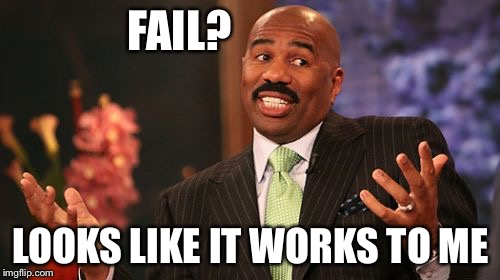 Steve Harvey Meme | FAIL? LOOKS LIKE IT WORKS TO ME | image tagged in memes,steve harvey | made w/ Imgflip meme maker