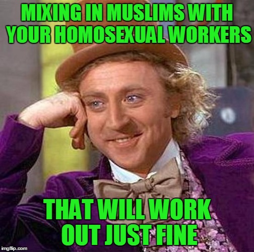Creepy Condescending Wonka Meme | MIXING IN MUSLIMS WITH YOUR HOMOSEXUAL WORKERS THAT WILL WORK OUT JUST FINE | image tagged in memes,creepy condescending wonka | made w/ Imgflip meme maker