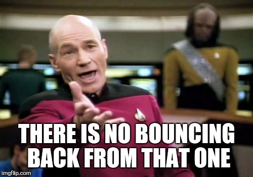 Picard Wtf Meme | THERE IS NO BOUNCING BACK FROM THAT ONE | image tagged in memes,picard wtf | made w/ Imgflip meme maker