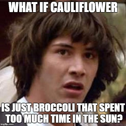 Sun-Bleached Vegetables | WHAT IF CAULIFLOWER IS JUST BROCCOLI THAT SPENT TOO MUCH TIME IN THE SUN? | image tagged in memes,conspiracy keanu | made w/ Imgflip meme maker