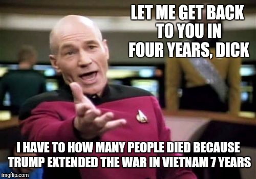 Picard Wtf Meme | LET ME GET BACK TO YOU IN FOUR YEARS, DICK I HAVE TO HOW MANY PEOPLE DIED BECAUSE TRUMP EXTENDED THE WAR IN VIETNAM 7 YEARS | image tagged in memes,picard wtf | made w/ Imgflip meme maker