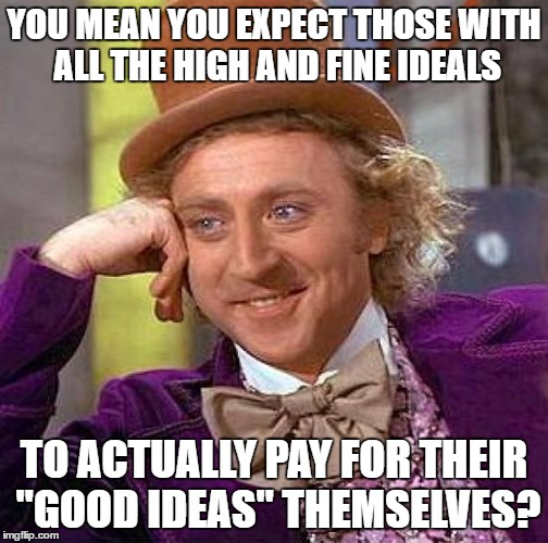 "Creepy Condescending Wonka Meme | YOU MEAN YOU EXPECT THOSE WITH ALL THE HIGH AND FINE IDEALS TO ACTUALLY PAY FOR THEIR ""GOOD IDEAS"" THEMSELVES? 