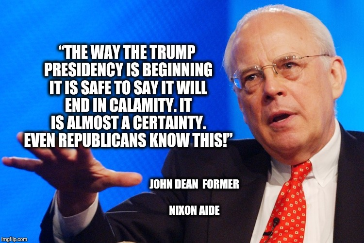 "If you don't know who John Dean is, Google the Watergate Scandal | ""THE WAY THE TRUMP PRESIDENCY IS BEGINNING IT IS SAFE TO SAY IT WILL END IN CALAMITY. IT IS ALMOST A CERTAINTY. EVEN REPUBLICANS KNOW THIS!"" 