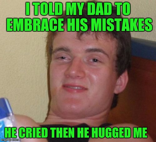 10 Guy Meme | I TOLD MY DAD TO EMBRACE HIS MISTAKES HE CRIED THEN HE HUGGED ME | image tagged in memes,10 guy | made w/ Imgflip meme maker