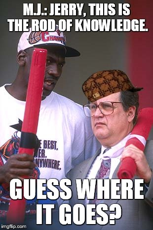 Idiot Jerry |  M.J.: JERRY, THIS IS THE ROD OF KNOWLEDGE. GUESS WHERE IT GOES? | image tagged in chicago,chicago white sox,bulls,chicago bulls,michael jordan | made w/ Imgflip meme maker