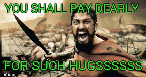 Sparta Leonidas Meme | YOU SHALL PAY DEARLY FOR SUCH HUGSSSSSS | image tagged in memes,sparta leonidas | made w/ Imgflip meme maker